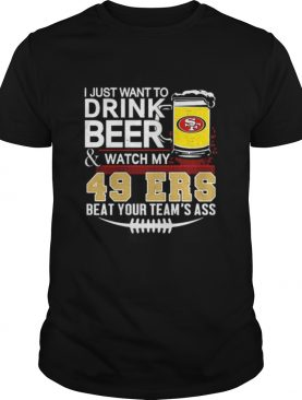 I just want to drink beer and watch my San Francisco 49ers beat your teams ass shirt
