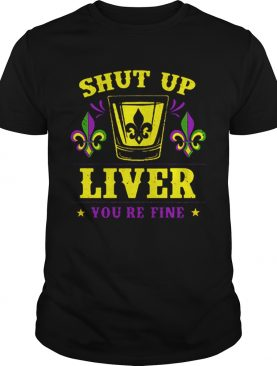 Mardi Gras shut up liver youre fine Drinking Party shirt