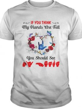 Sign Language If You Think My Hands Are Full You Should See shirt