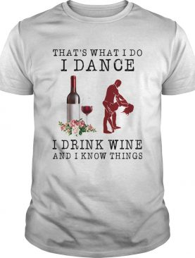 Thats What I Do I Dance I Drink Wine And I Know Things shirt
