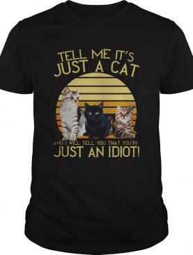 Vintage Tell Me Its Just A Cat And I Will Tell You That Youre Just An Idiot shirt