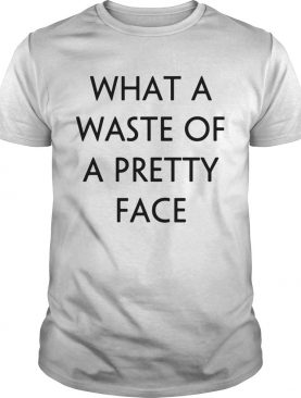 What A Waste Of A Pretty Face shirt