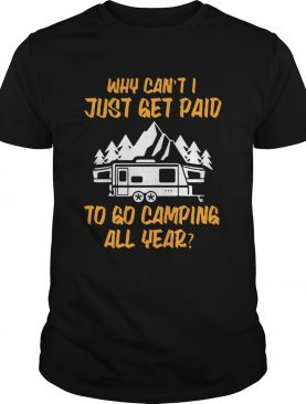 Why cant I just get paid to go camping all year shirt