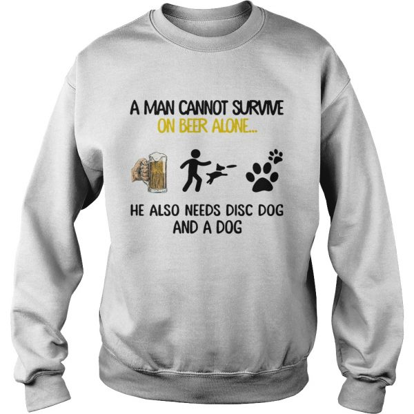 A Man Cannot Survive On Beer Alone He Also Needs Disc Dog And A Dog  Sweatshirt