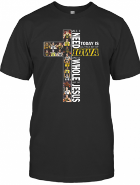 All I Need Today Is A Little Bit Of Lowa Hawkeyes And A Whole Lot Of Jesus T-Shirt