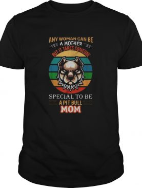 Any woman can be a mother but it takes someone special to be a pitbull mom shirt