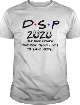 DSP 2020 The One Where They Risk Their Lives To Save Yours shirt