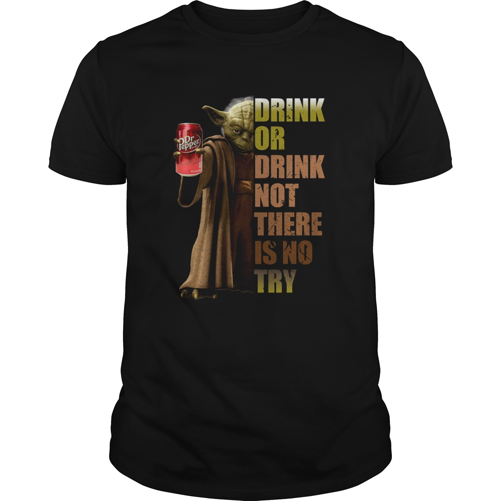 Dr Pepper Master Yoda drink or drink not there is no try  Unisex