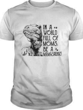 In A World Full Of Moms Be A Mamasaurus TShirt