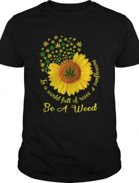 In A World Full Of Roses And Sunflower Be A Weed Cannabis shirt