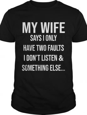 Krazy Tees My Wife Says I Only Have Two Faults I Dont Listen And Something Else shirt