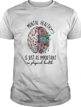 Mental health is just as important as physical health shirt