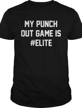 My punch out game is Elite shirt shirt