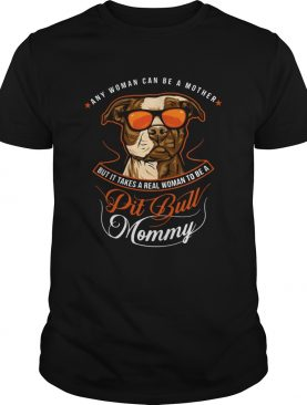 Pit Bull Mommy Any Woman Can Be A Mother But It Takes A Real shirt
