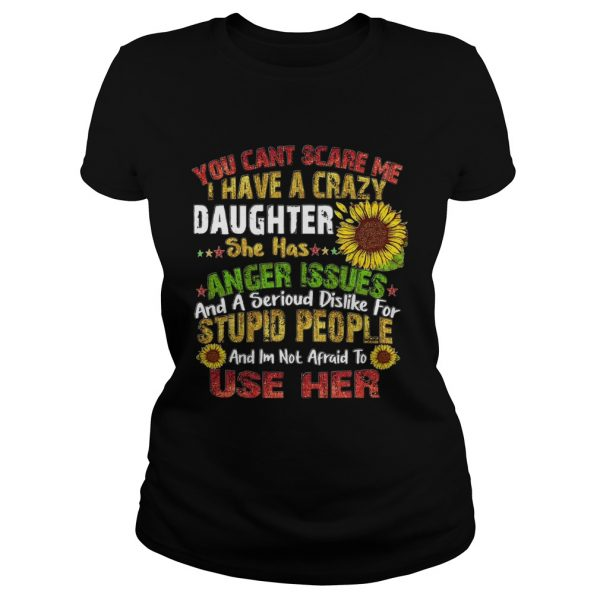 Sunflower you cant scare me I have a crazy daughter she has anger issues stupid people  Classic Ladies