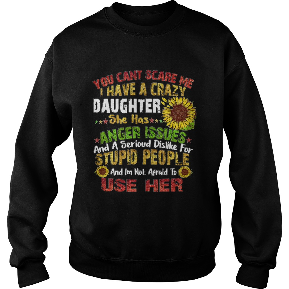 Sunflower you cant scare me I have a crazy daughter she has anger issues stupid people  Sweatshirt