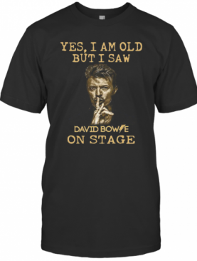 Yes I Am Old But I Saw David Bowie On Stage T-Shirt