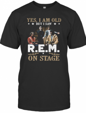 Yes, I Am Old But I Saw R.E.M On Stage T-Shirt