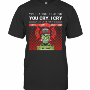 You Laugh I Laugh You Cry I Cry You Offend My Brothers And Sisters I Kill You T-Shirt Classic Men's T-shirt