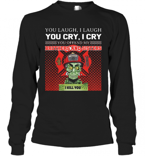 You Laugh I Laugh You Cry I Cry You Offend My Brothers And Sisters I Kill You T-Shirt Long Sleeved T-shirt