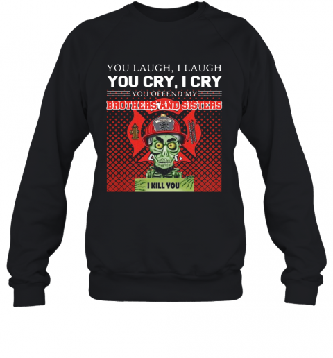 You Laugh I Laugh You Cry I Cry You Offend My Brothers And Sisters I Kill You T-Shirt Unisex Sweatshirt