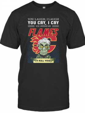 You Laugh I Laugh You Offended My Flames I Kill You T-Shirt