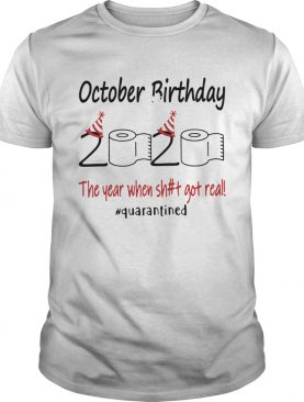 1586145282October Birthday The Year When Shit Got Real Quarantined shirt