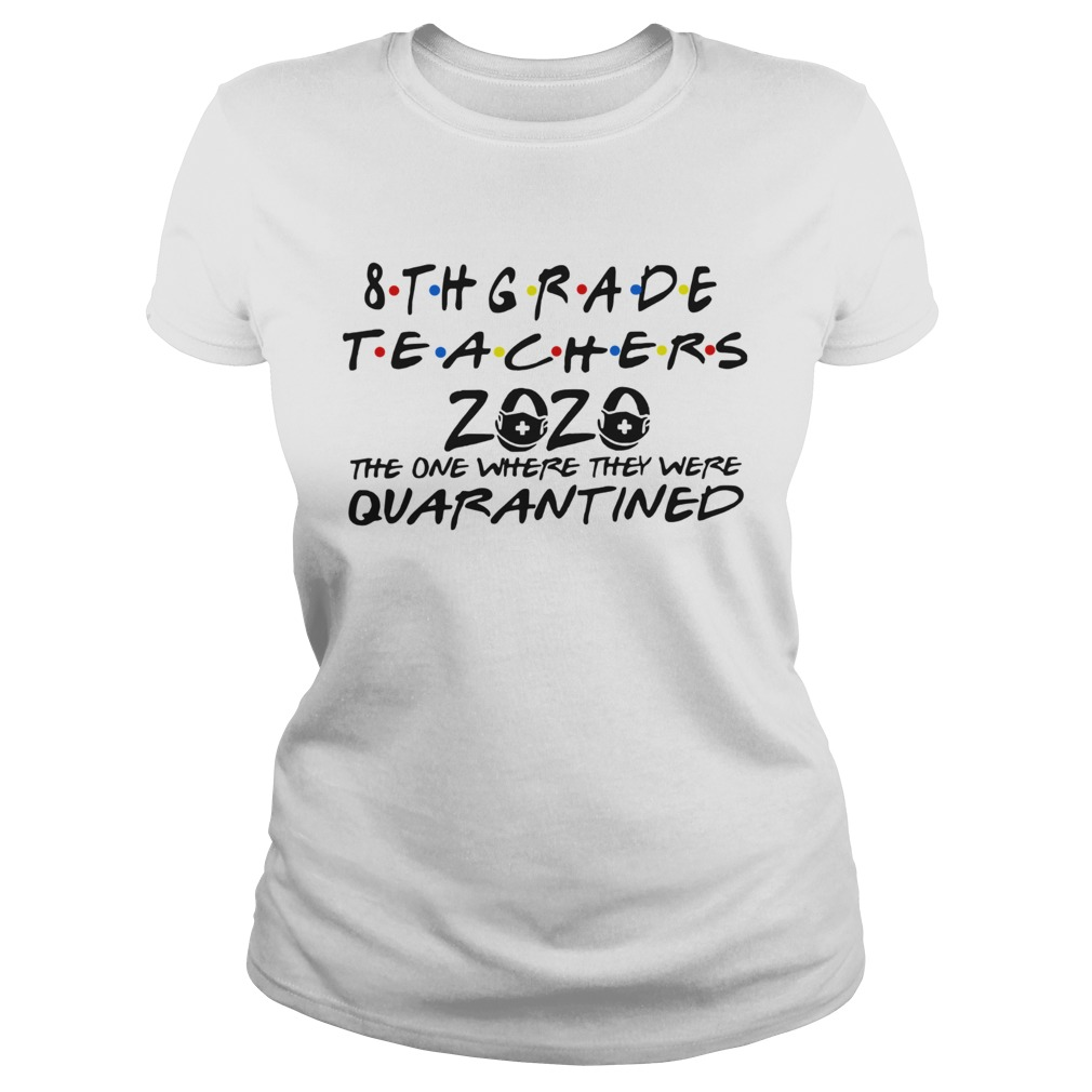 8thgrade Teachers 2020 The One Where They Were Quarantined shirt – Cheap T shirts Store Online Shopping- Gift Trending Design T Shirt