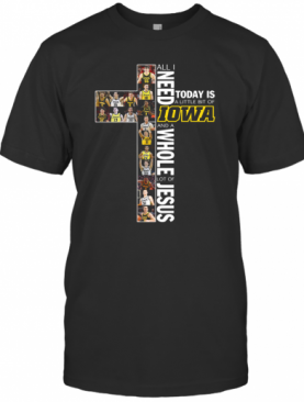 All I Need Today Is A Little Bit Of Iowa And A Whole Lot Of Jesus T-Shirt