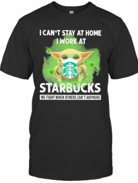 Baby Yoda Mask Hug I Can'T Stay At Home I Work At Starbucks We Fight When Others Can'T Anymore T-Shirt