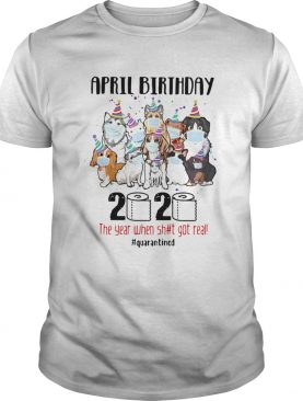 Dogs April Birthday 2020 The Year When Shit Got Real Quarantined shirt