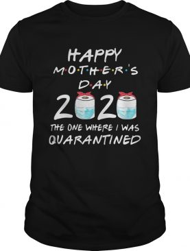 Happy mothers day 2020 the one where i was quarantined toilet paper mask covid19 2020 shirt