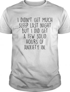 I Didnt Get Much Sleep Last Night But I Did Get A Few Solid Hours shirt