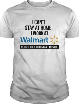 I cant stay at home I work at Walmart we fight when others cant anymore shirt