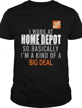 I work at the home depot so basically Im a kind of a big deal shirt