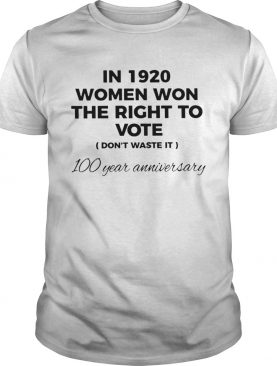 In 1920 Women Won The Right To Vote Dont Waste It 100 Year Anniversary shirt