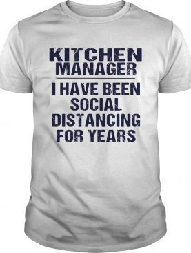 Kitchen manager I have been social distancing for years shirt