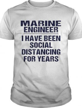 Marine engineer I have been social distancing for years shirt