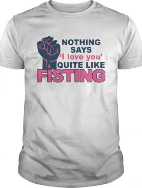 Nothing Says I Love You Quite Like Fisting shirt