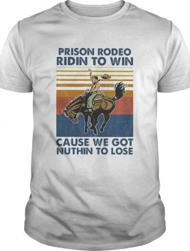 Prison rodeo ridin to win cause we got nuthin to lose horse vintage shirt