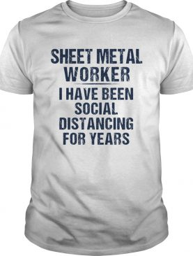 Sheet metal worker I have been social distancing for years shirt