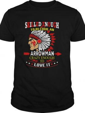 Skilled Enough To Be Come And Arrowman Crazy Enough To Love It shirt