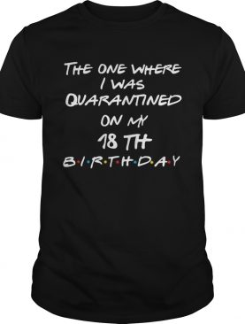 The one where I was quarantined on my 18th birthday shirt
