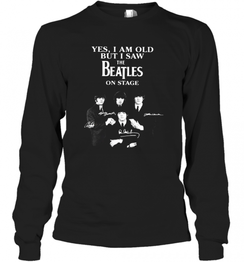 Yes I Am Old But I Saw The Beatles On Stage All Autographed T-Shirt Long Sleeved T-shirt