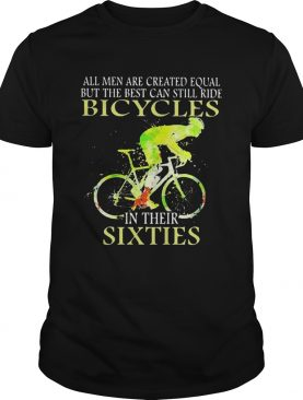 All Men Are Created Equal But The Best Can Still Ride Bicycles In Their Sixties shirt