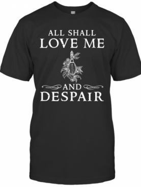 All Shall Love Me And Despair T-Shirt