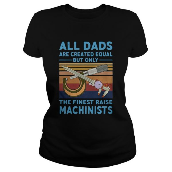 All dads are created equal but only the finest raise Machinists vintage  Classic Ladies