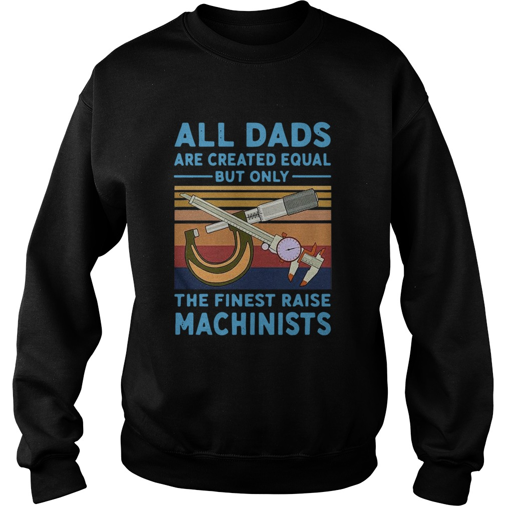 All dads are created equal but only the finest raise Machinists vintage  Sweatshirt