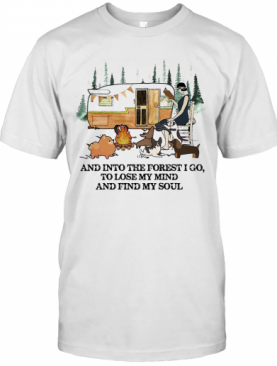 And Into The Forest I Go To Lose My Mind And Find My Soul Camping T-Shirt
