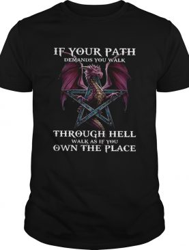 Dragon If Your Path Demands You Walk Through Hell Walk As If You Own The Place shirt
